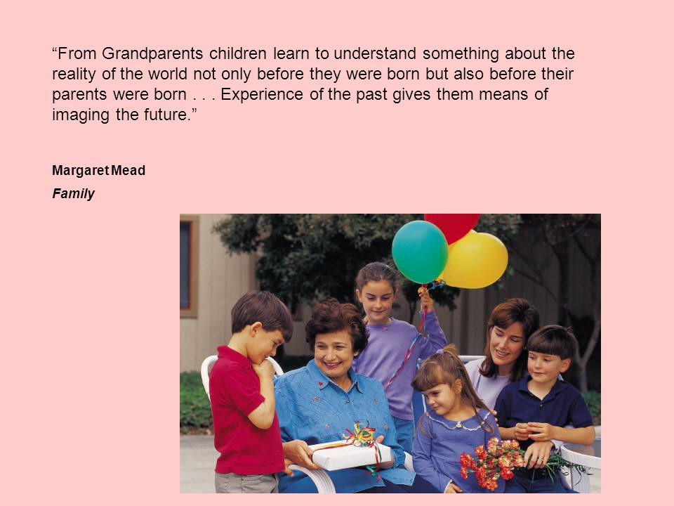 From Grandparents children learn to understand something about the reality of the world not only before they were born but also before their parents were born...