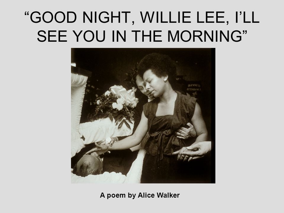 GOOD NIGHT, WILLIE LEE, I'LL SEE YOU IN THE MORNING A poem by Alice Walker