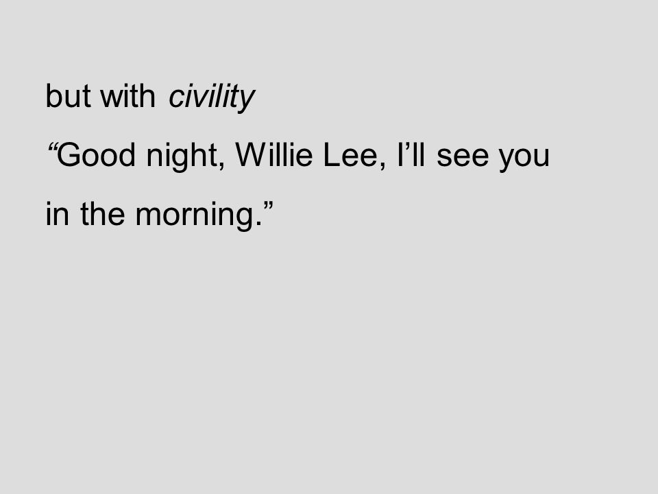but with civility Good night, Willie Lee, I'll see you in the morning.