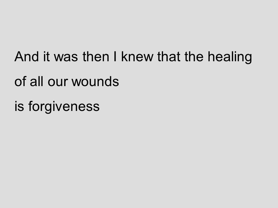 And it was then I knew that the healing of all our wounds is forgiveness