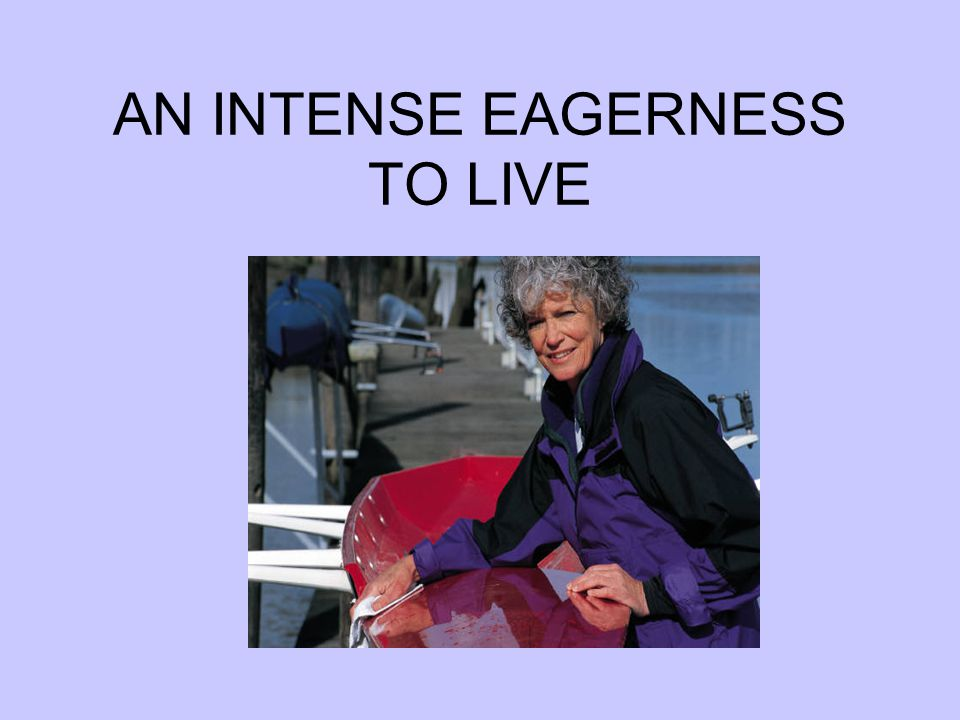 AN INTENSE EAGERNESS TO LIVE