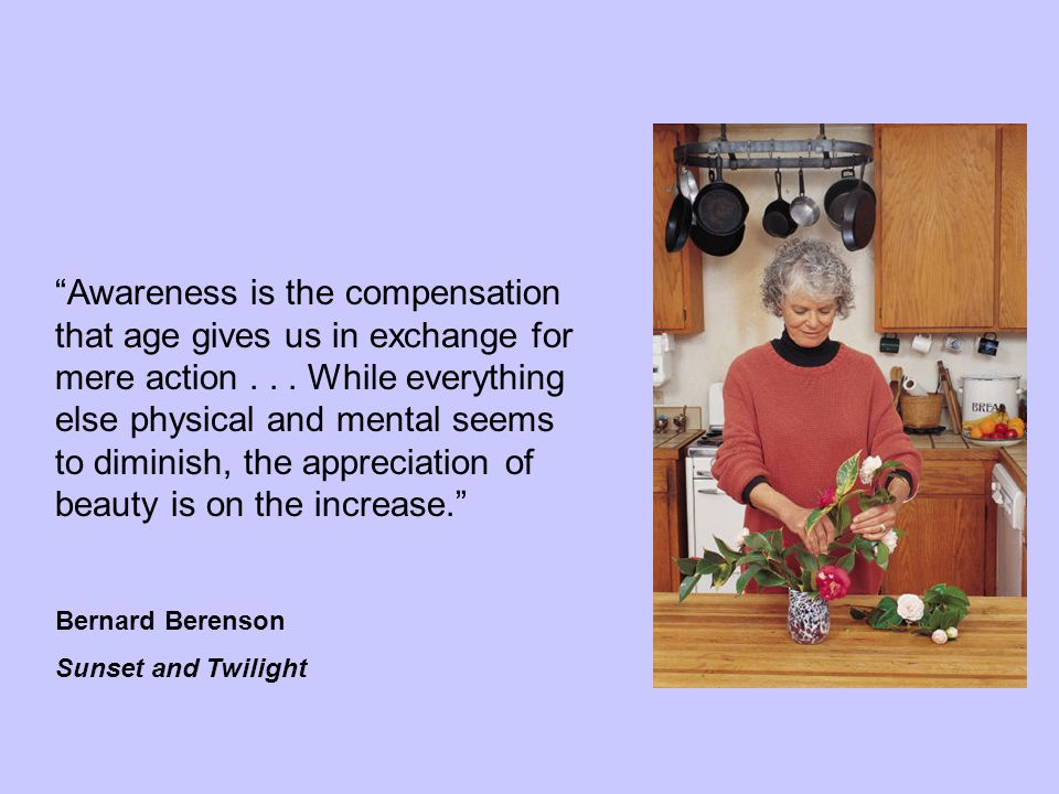 """""""Awareness is the compensation that age gives us in exchange for mere action... While everything else physical and mental seems to diminish, the appre"""