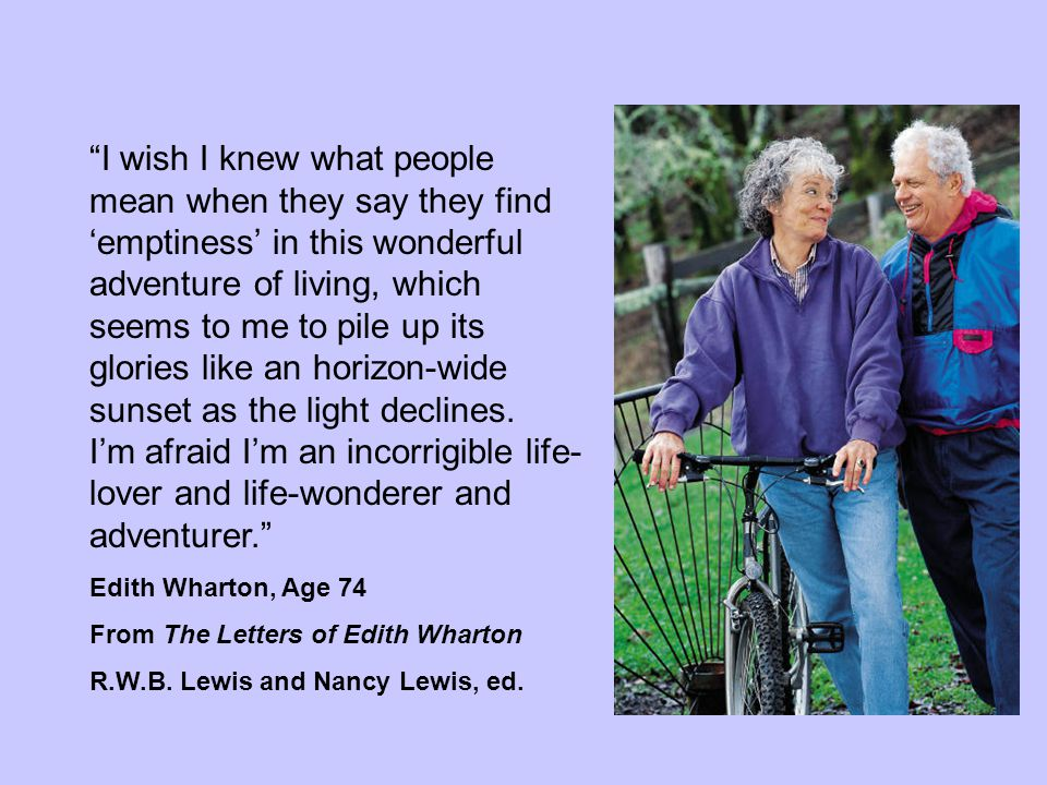 """""""I wish I knew what people mean when they say they find 'emptiness' in this wonderful adventure of living, which seems to me to pile up its glories li"""