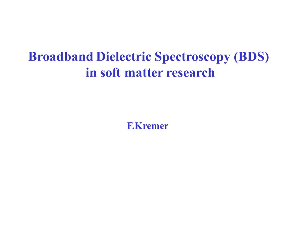 Broadband Dielectric Spectroscopy (BDS) in soft matter research F.Kremer