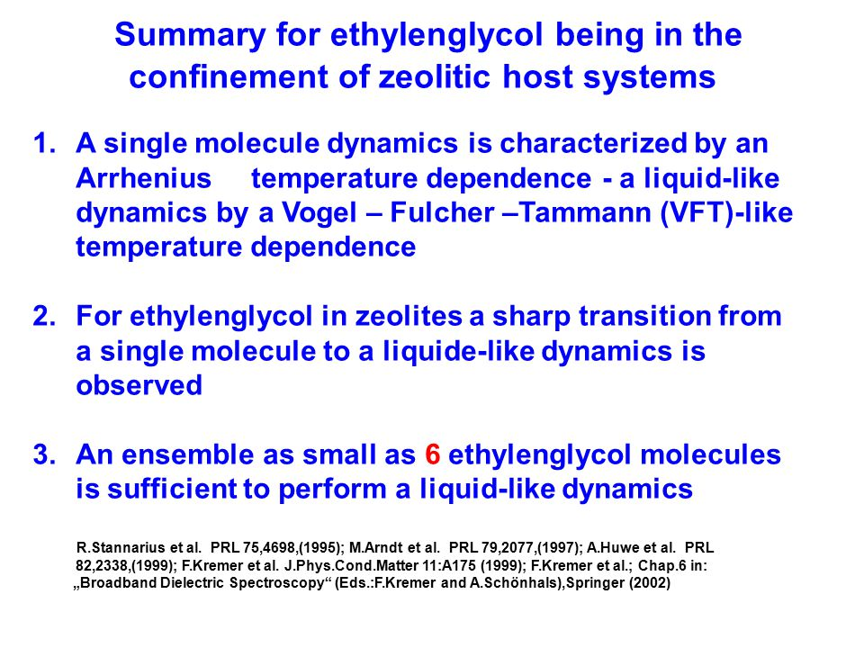 Summary for ethylenglycol being in the confinement of zeolitic host systems 1.A single molecule dynamics is characterized by an Arrhenius temperature dependence - a liquid-like dynamics by a Vogel – Fulcher –Tammann (VFT)-like temperature dependence 2.For ethylenglycol in zeolites a sharp transition from a single molecule to a liquide-like dynamics is observed 3.An ensemble as small as 6 ethylenglycol molecules is sufficient to perform a liquid-like dynamics R.Stannarius et al.