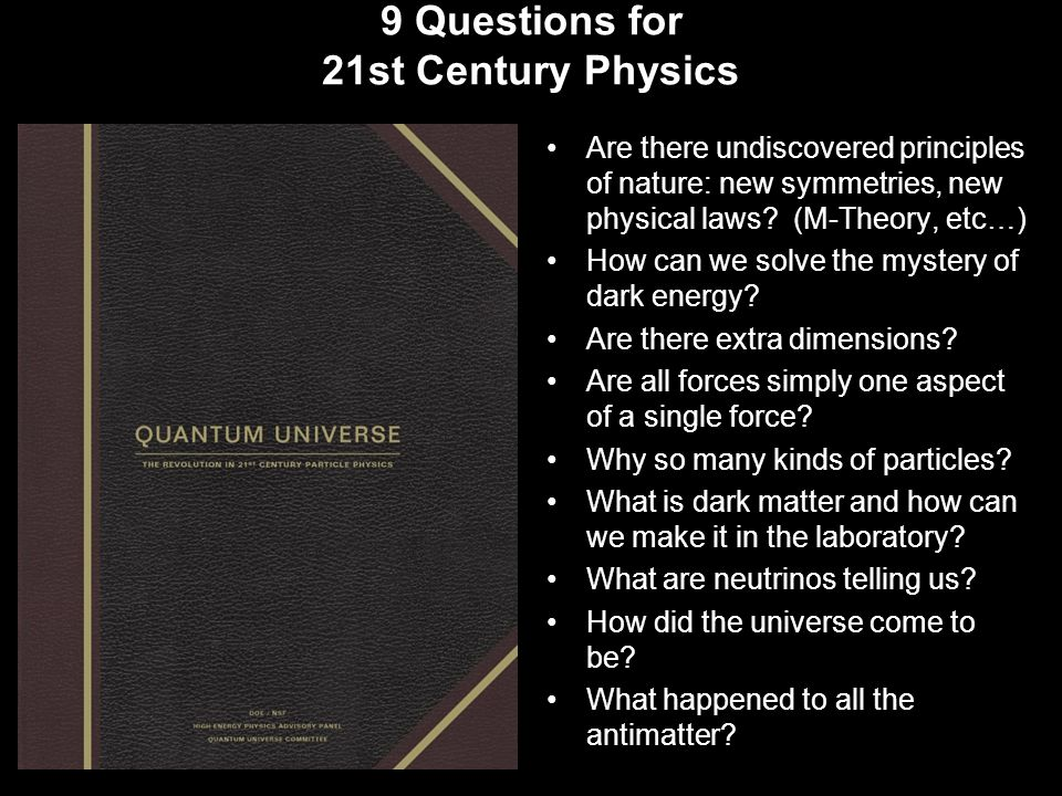 9 Questions for 21st Century Physics Are there undiscovered principles of nature: new symmetries, new physical laws.