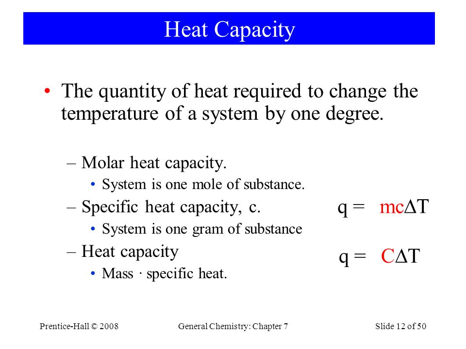 Prentice-Hall © 2008General Chemistry: Chapter 7Slide 12 of 50 Heat Capacity The quantity of heat required to change the temperature of a system by on