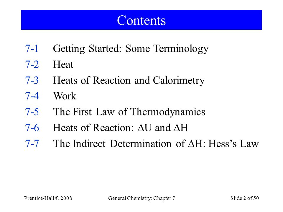 Prentice-Hall © 2008General Chemistry: Chapter 7Slide 2 of 50 Contents 7-1Getting Started: Some Terminology 7-2Heat 7-3Heats of Reaction and Calorimet