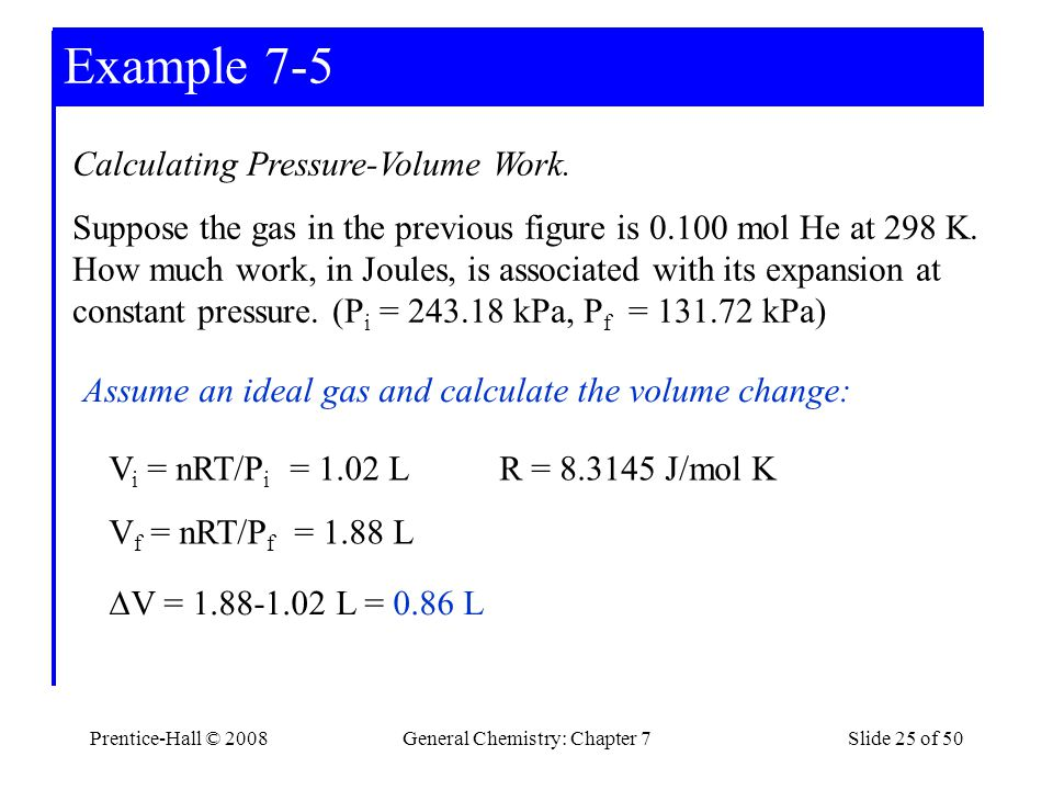Prentice-Hall © 2008General Chemistry: Chapter 7Slide 25 of 50 Example 7-3 Assume an ideal gas and calculate the volume change: V i = nRT/P i = 1.02 L