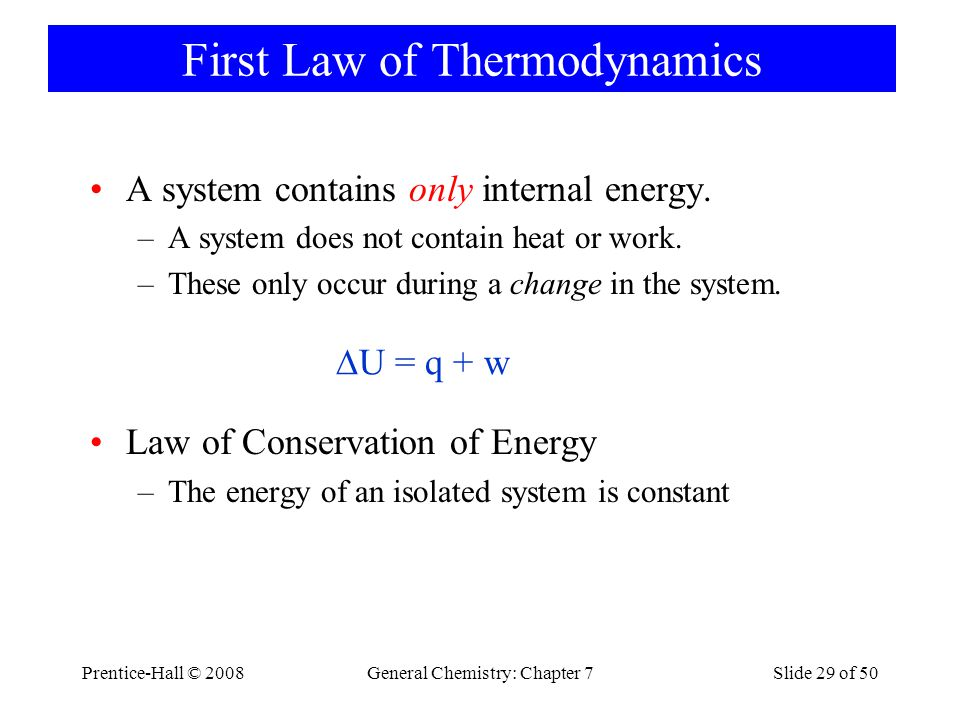 Prentice-Hall © 2008General Chemistry: Chapter 7Slide 29 of 50 First Law of Thermodynamics A system contains only internal energy. –A system does not