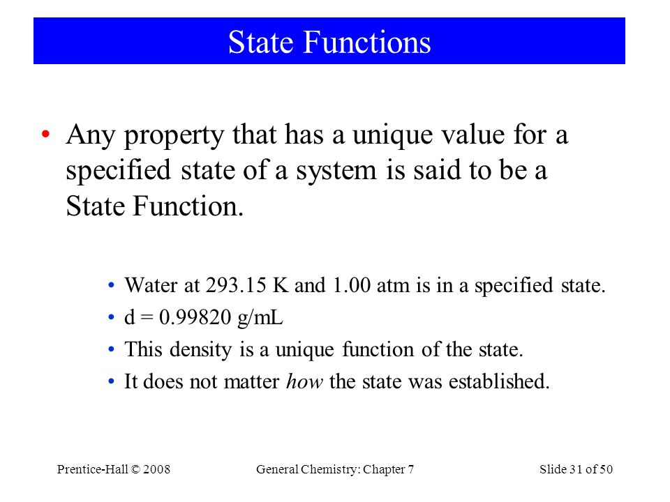 Prentice-Hall © 2008General Chemistry: Chapter 7Slide 31 of 50 State Functions Any property that has a unique value for a specified state of a system