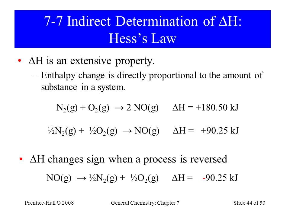 Prentice-Hall © 2008General Chemistry: Chapter 7Slide 44 of 50 7-7 Indirect Determination of  H: Hess's Law  H is an extensive property. –Enthalpy c
