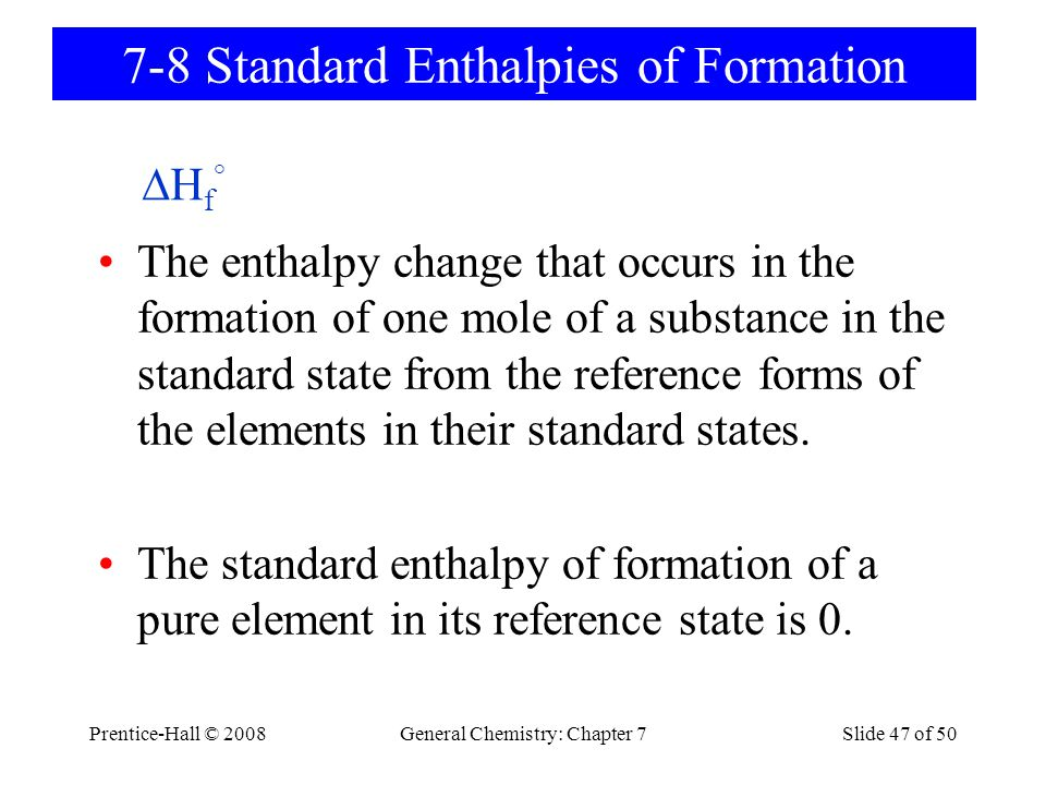 Prentice-Hall © 2008General Chemistry: Chapter 7Slide 47 of 50 The enthalpy change that occurs in the formation of one mole of a substance in the stan