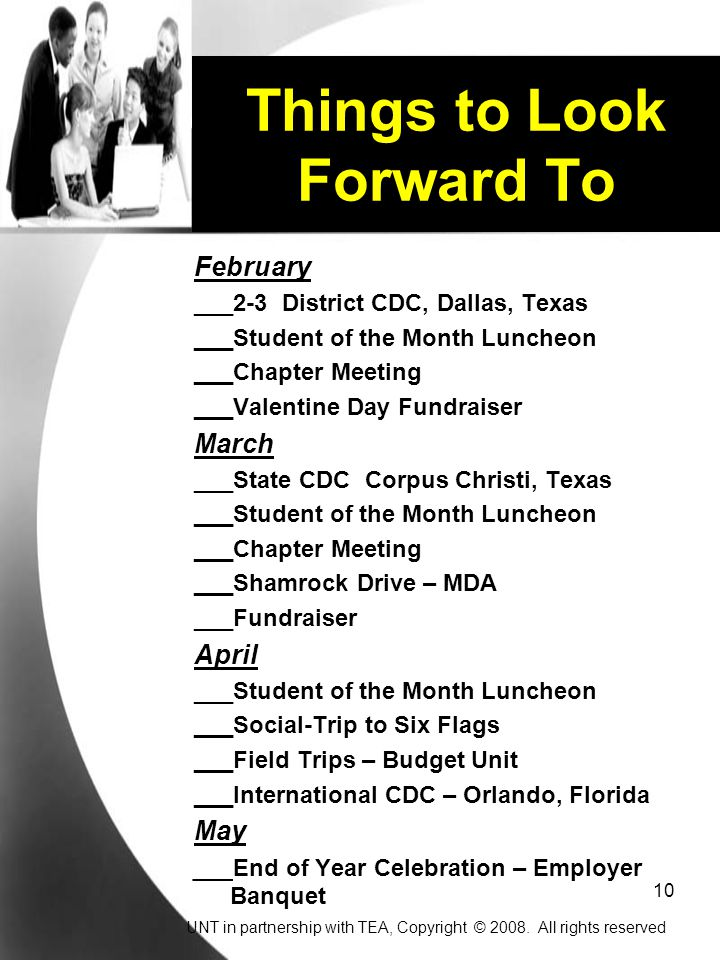 10 Things to Look Forward To February ___2-3 District CDC, Dallas, Texas ___Student of the Month Luncheon ___Chapter Meeting ___Valentine Day Fundraiser March ___State CDC Corpus Christi, Texas ___Student of the Month Luncheon ___Chapter Meeting ___Shamrock Drive – MDA ___Fundraiser April ___Student of the Month Luncheon ___Social-Trip to Six Flags ___Field Trips – Budget Unit ___International CDC – Orlando, Florida May ___End of Year Celebration – Employer Banquet UNT in partnership with TEA, Copyright © 2008.