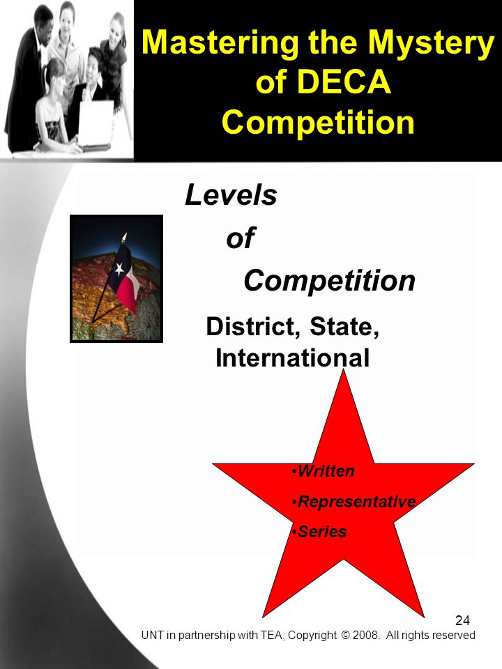 24 Levels of Competition District, State, International Written Representative Series Mastering the Mystery of DECA Competition UNT in partnership with TEA, Copyright © 2008.