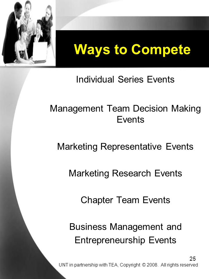 25 Ways to Compete Individual Series Events Management Team Decision Making Events Marketing Representative Events Marketing Research Events Chapter Team Events Business Management and Entrepreneurship Events UNT in partnership with TEA, Copyright © 2008.