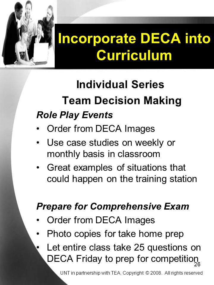 26 Incorporate DECA into Curriculum Individual Series Team Decision Making Role Play Events Order from DECA Images Use case studies on weekly or monthly basis in classroom Great examples of situations that could happen on the training station Prepare for Comprehensive Exam Order from DECA Images Photo copies for take home prep Let entire class take 25 questions on DECA Friday to prep for competition UNT in partnership with TEA, Copyright © 2008.