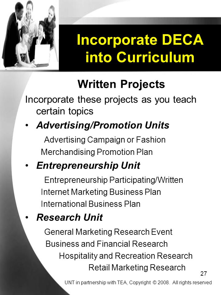27 Incorporate DECA into Curriculum Written Projects Incorporate these projects as you teach certain topics Advertising/Promotion Units Advertising Campaign or Fashion Merchandising Promotion Plan Entrepreneurship Unit Entrepreneurship Participating/Written Internet Marketing Business Plan International Business Plan Research Unit General Marketing Research Event Business and Financial Research Hospitality and Recreation Research Retail Marketing Research UNT in partnership with TEA, Copyright © 2008.