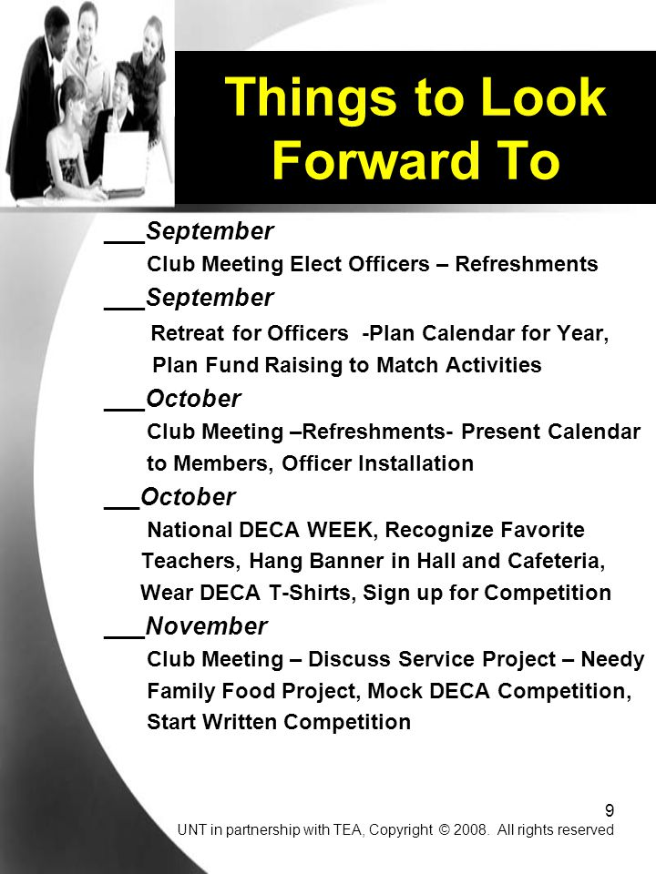 9 ___September Club Meeting Elect Officers – Refreshments ___September Retreat for Officers -Plan Calendar for Year, Plan Fund Raising to Match Activities ___October Club Meeting –Refreshments- Present Calendar to Members, Officer Installation ___ October National DECA WEEK, Recognize Favorite Teachers, Hang Banner in Hall and Cafeteria, Wear DECA T-Shirts, Sign up for Competition ___November Club Meeting – Discuss Service Project – Needy Family Food Project, Mock DECA Competition, Start Written Competition Things to Look Forward To UNT in partnership with TEA, Copyright © 2008.