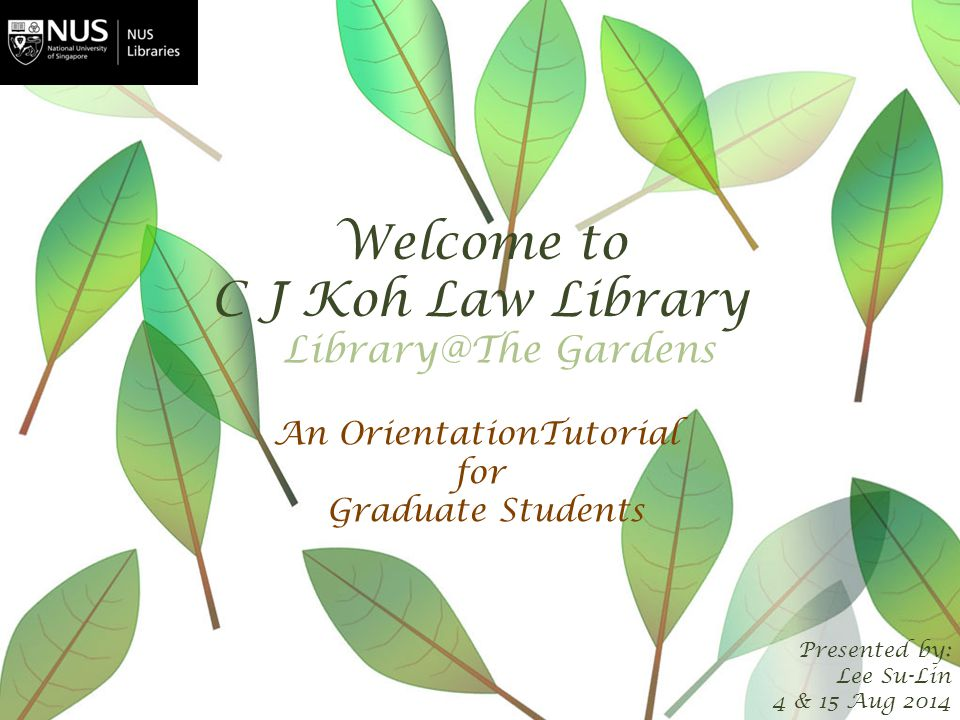 Welcome to C J Koh Law Library Presented by: Lee Su-Lin 4 & 15 Aug 2014 An OrientationTutorial for Graduate Students Library@The Gardens