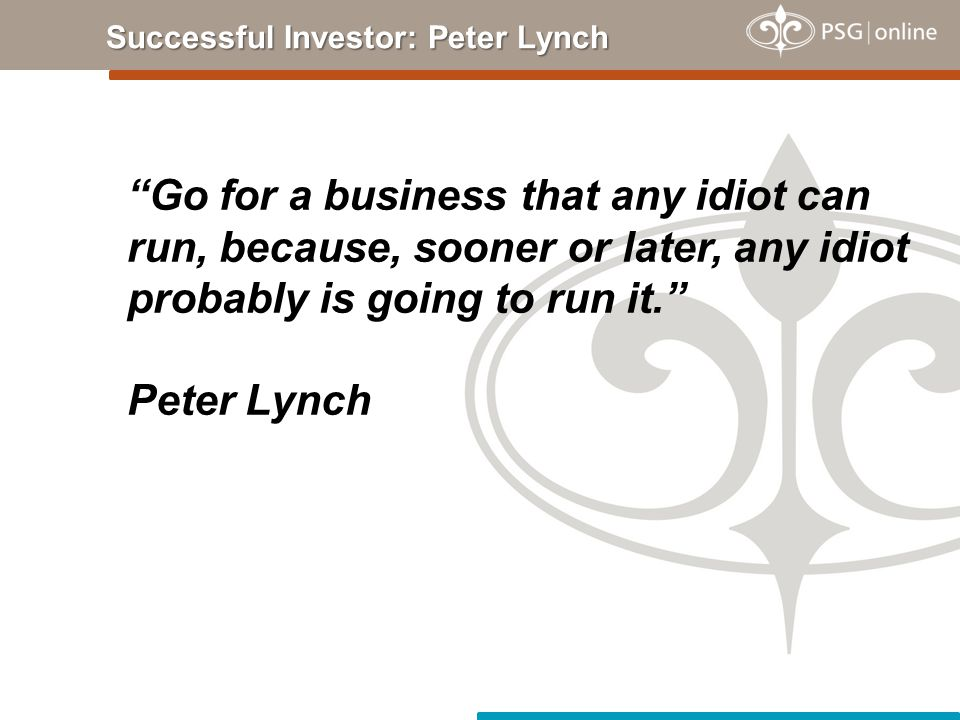 Go for a business that any idiot can run, because, sooner or later, any idiot probably is going to run it. Peter Lynch Successful Investor: Peter Lynch