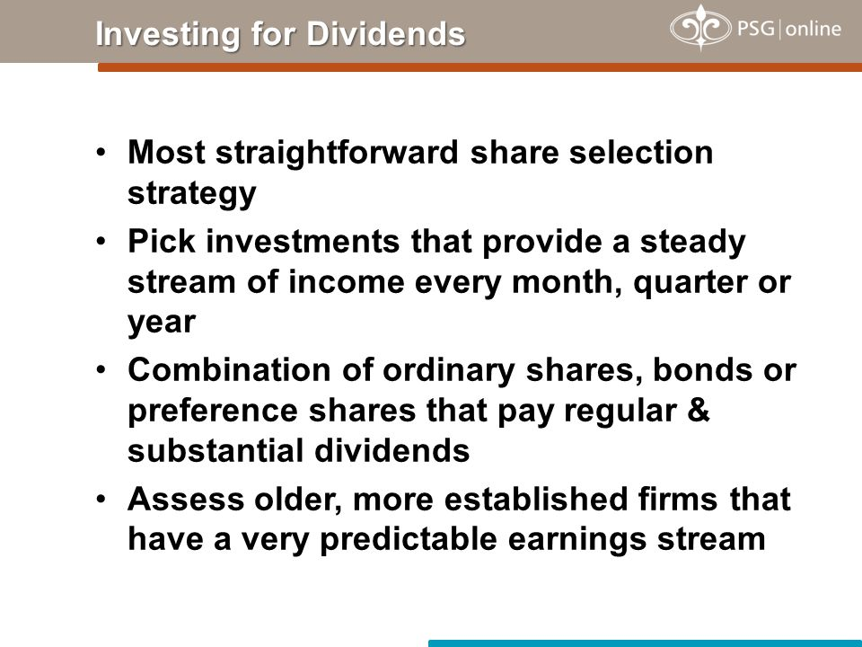 Most straightforward share selection strategy Pick investments that provide a steady stream of income every month, quarter or year Combination of ordinary shares, bonds or preference shares that pay regular & substantial dividends Assess older, more established firms that have a very predictable earnings stream Investing for Dividends