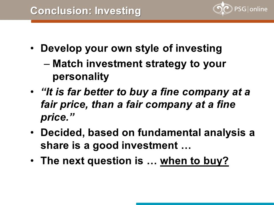 Develop your own style of investing –Match investment strategy to your personality It is far better to buy a fine company at a fair price, than a fair company at a fine price. Decided, based on fundamental analysis a share is a good investment … The next question is … when to buy.
