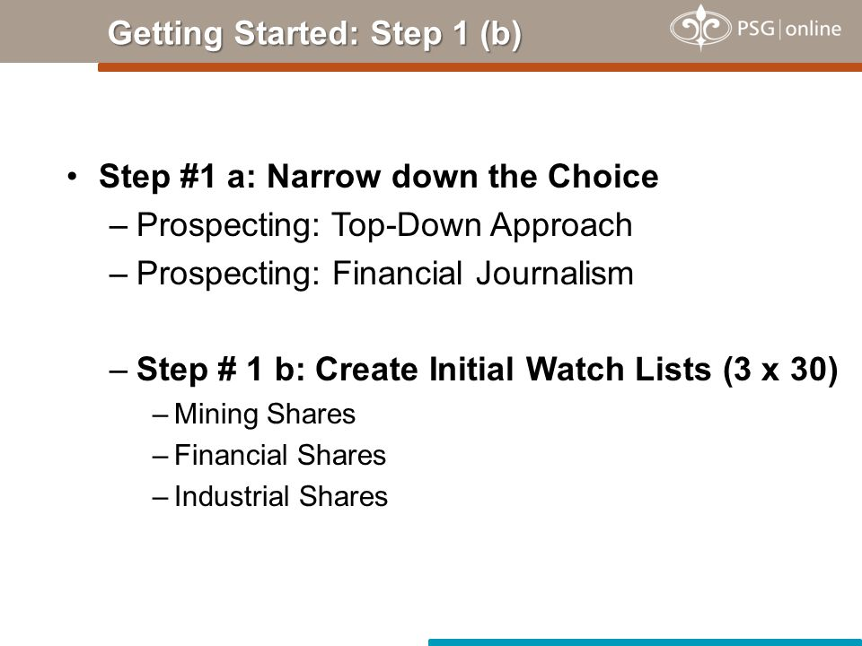 Getting Started: Step 1 (b) Step #1 a: Narrow down the Choice –Prospecting: Top-Down Approach –Prospecting: Financial Journalism –Step # 1 b: Create Initial Watch Lists (3 x 30) –Mining Shares –Financial Shares –Industrial Shares