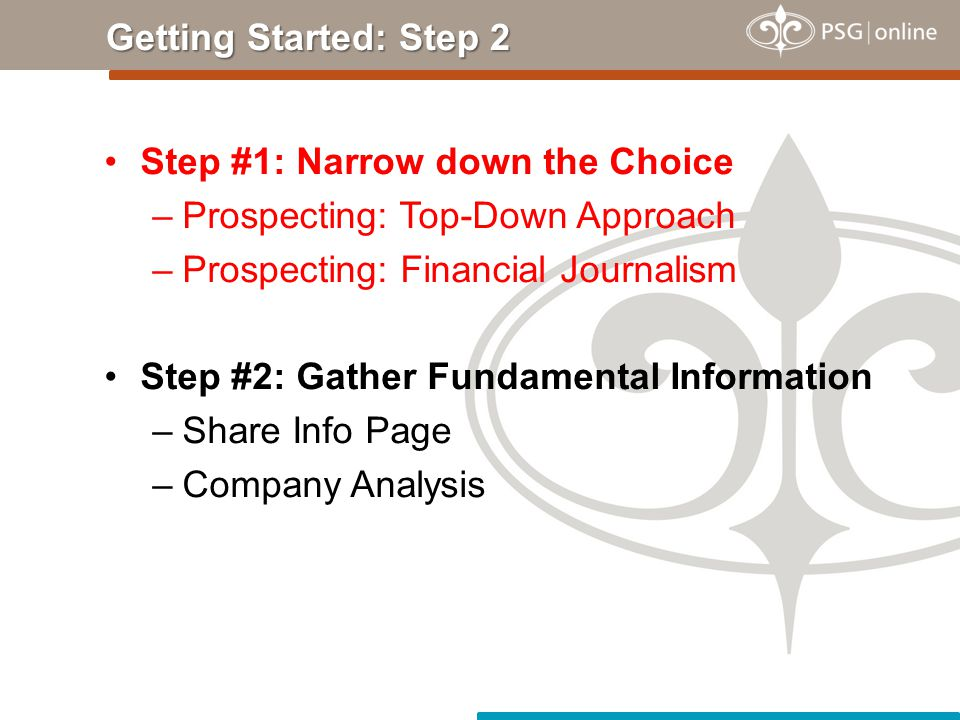 Step #1: Narrow down the Choice –Prospecting: Top-Down Approach –Prospecting: Financial Journalism Step #2: Gather Fundamental Information –Share Info Page –Company Analysis Getting Started: Step 2