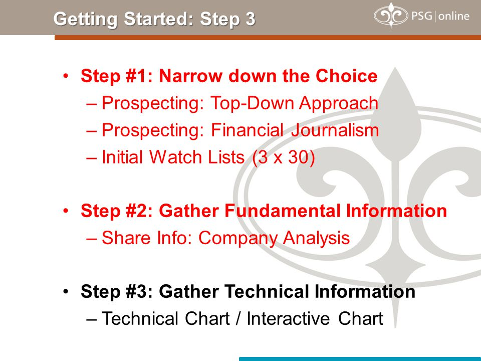 Step #1: Narrow down the Choice –Prospecting: Top-Down Approach –Prospecting: Financial Journalism –Initial Watch Lists (3 x 30) Step #2: Gather Fundamental Information –Share Info: Company Analysis Step #3: Gather Technical Information –Technical Chart / Interactive Chart Getting Started: Step 3