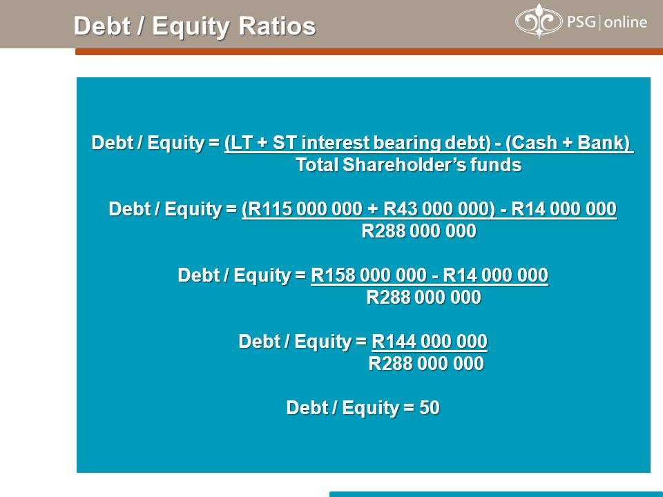 Debt / Equity Ratios Debt / Equity = (LT + ST interest bearing debt) - (Cash + Bank) Total Shareholder's funds Debt / Equity = (R115 000 000 + R43 000