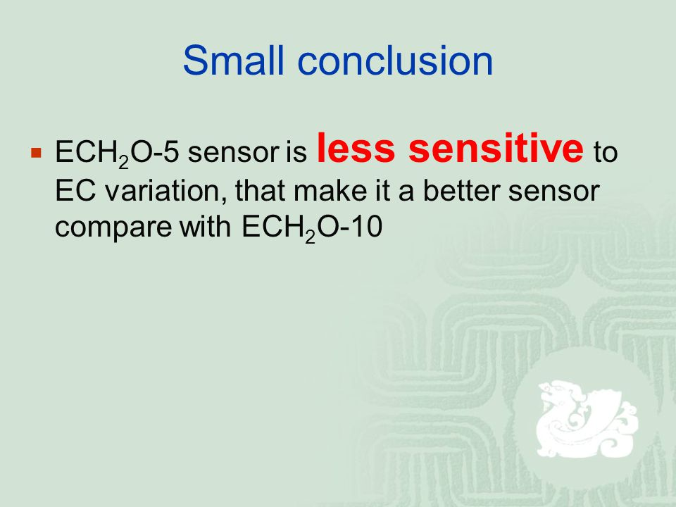 Small conclusion  ECH 2 O-5 sensor is less sensitive to EC variation, that make it a better sensor compare with ECH 2 O-10