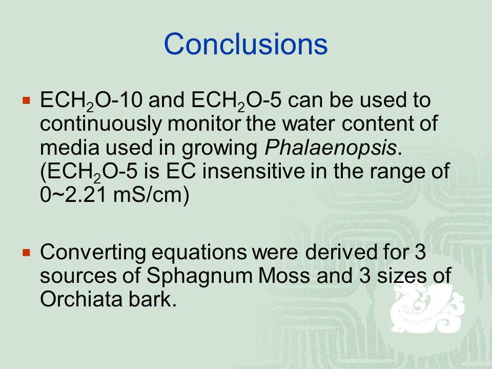 Conclusions  ECH 2 O-10 and ECH 2 O-5 can be used to continuously monitor the water content of media used in growing Phalaenopsis.