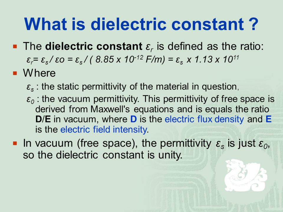 What is dielectric constant ?  The dielectric constant ε r is defined as the ratio: ε r = ε s / εo = ε s / ( 8.85 x 10 -12 F/m) = ε s x 1.13 x 10 11