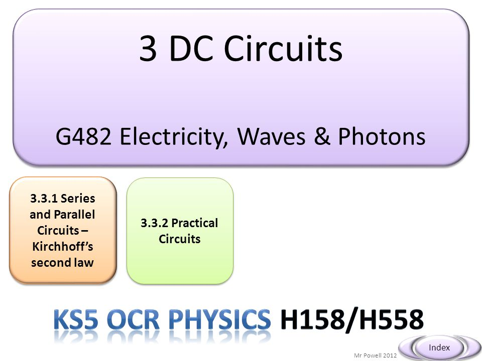 3 DC Circuits G482 Electricity, Waves & Photons 3 DC Circuits G482 Electricity, Waves & Photons 3.3.1 Series and Parallel Circuits – Kirchhoff's secon