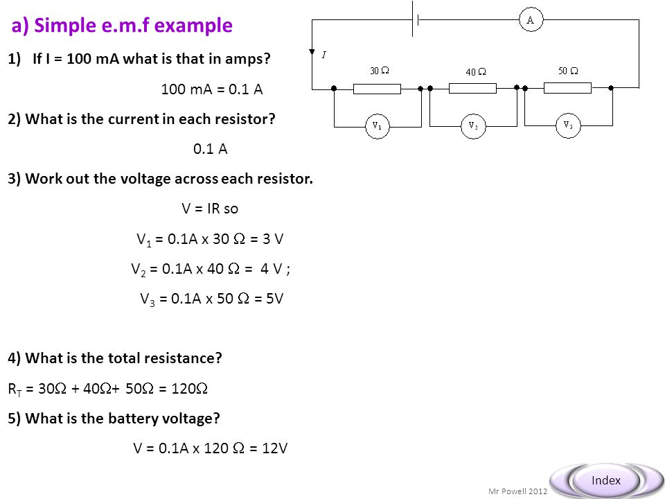 Mr Powell 2012 Index a) Simple e.m.f example 1)If I = 100 mA what is that in amps? 100 mA = 0.1 A 2) What is the current in each resistor? 0.1 A 3) Wo
