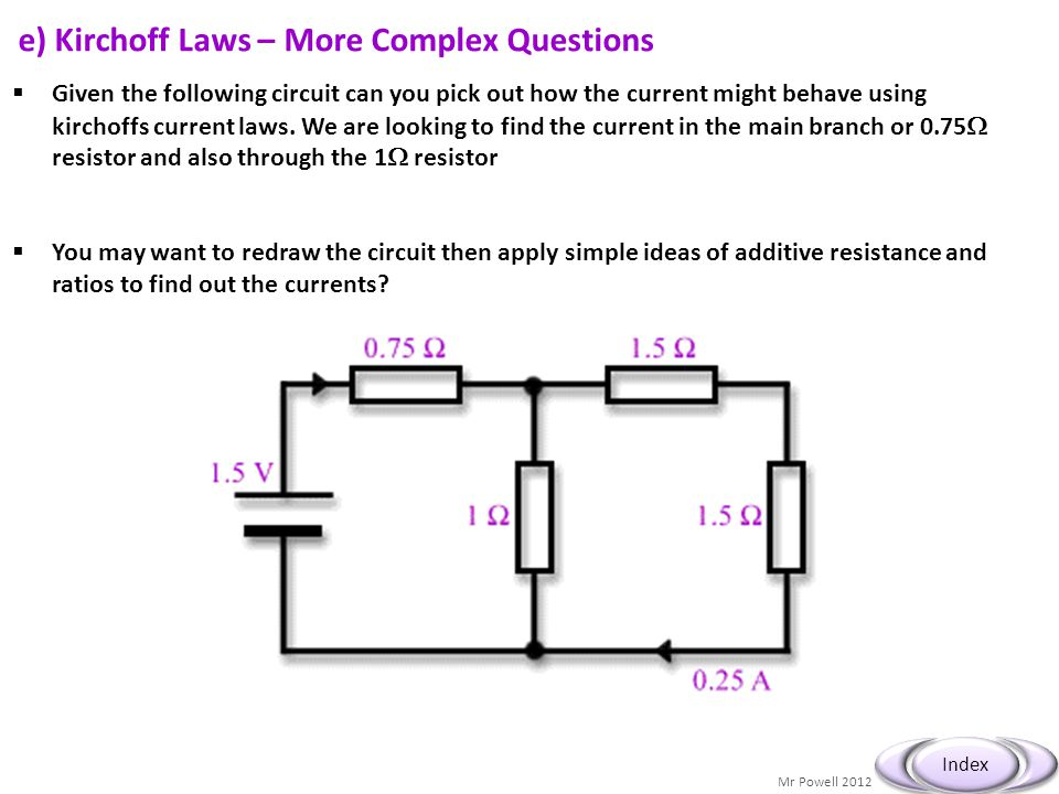 Mr Powell 2012 Index e) Kirchoff Laws – More Complex Questions  Given the following circuit can you pick out how the current might behave using kirch