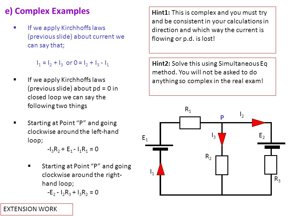 e) Complex Examples P E1E1 E2E2 R1R1 R2R2 I2I2 R3R3 I3I3 I1I1  If we apply Kirchhoffs laws (previous slide) about current we can say that; I 1 = I 2