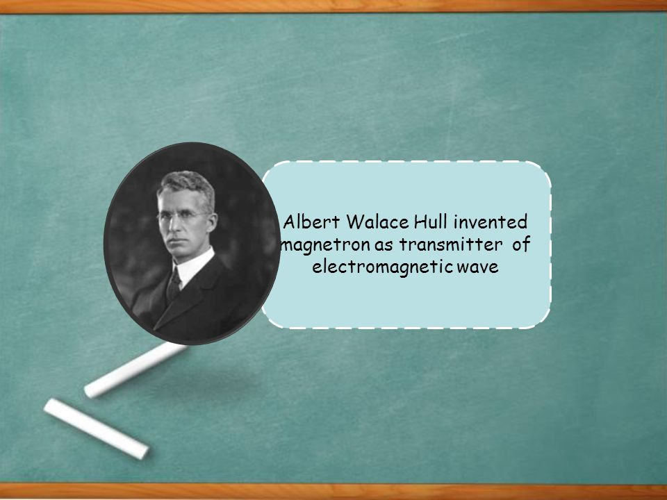 Albert Walace Hull invented magnetron as transmitter of electromagnetic wave