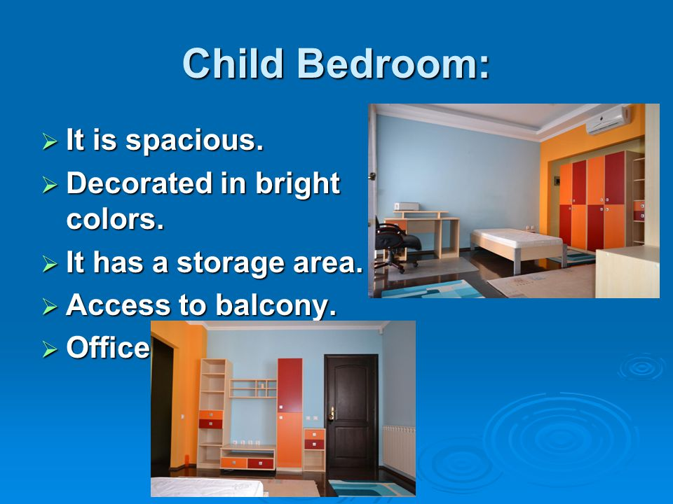 Child Bedroom:  It is spacious.  Decorated in bright colors.  It has a storage area.  Access to balcony.  Office.