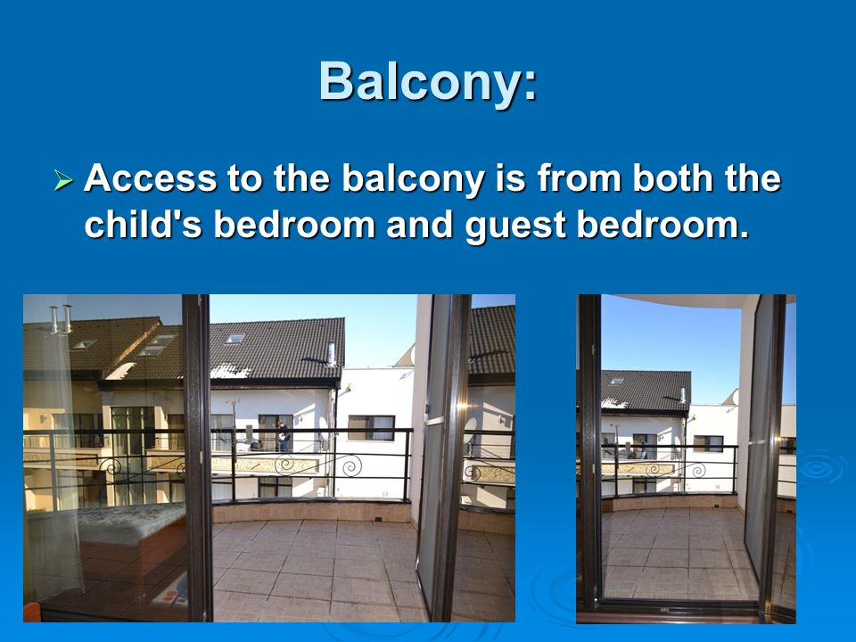 Balcony:  Access to the balcony is from both the child s bedroom and guest bedroom.