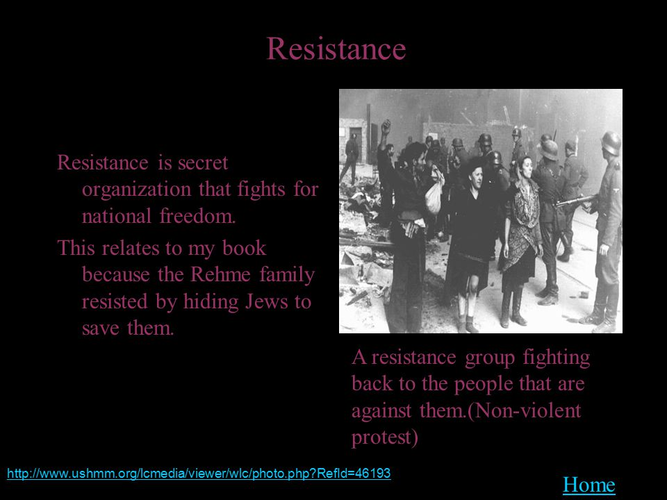 Resistance Resistance is secret organization that fights for national freedom. This relates to my book because the Rehme family resisted by hiding Jew