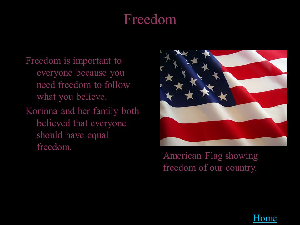 Freedom Freedom is important to everyone because you need freedom to follow what you believe.