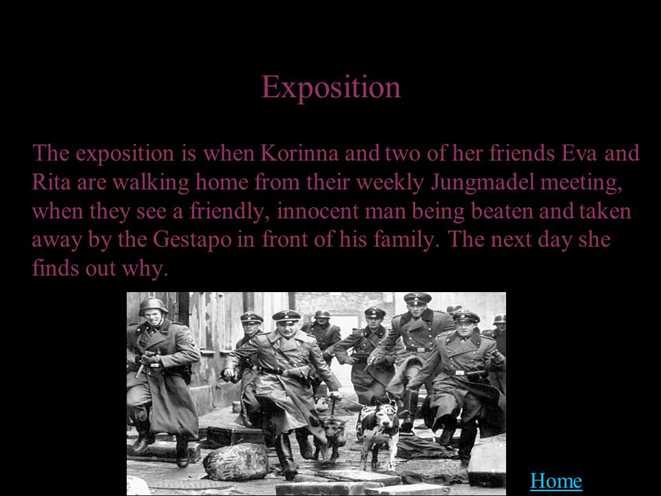 Exposition The exposition is when Korinna and two of her friends Eva and Rita are walking home from their weekly Jungmadel meeting, when they see a friendly, innocent man being beaten and taken away by the Gestapo in front of his family.