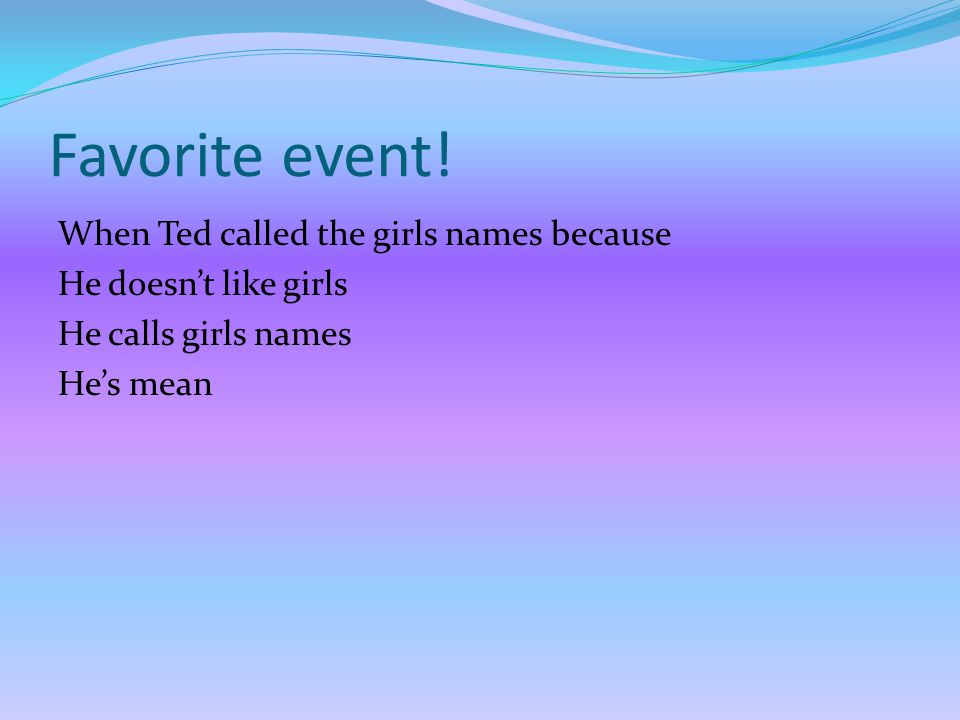 Favorite character! Ted. Because he's a BOY. He's mean to girls. He calls GIRLS names