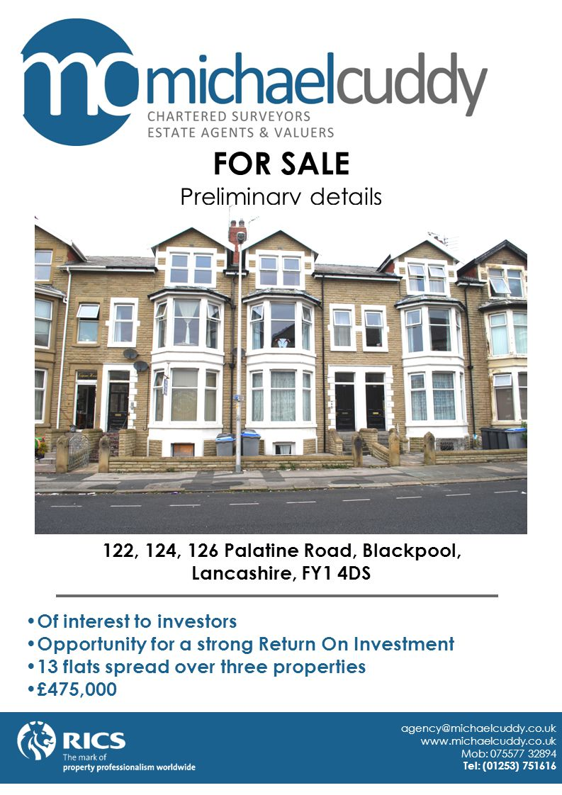 122, 124, 126 Palatine Road, Blackpool, Lancashire, FY1 4DS Of interest to investors Opportunity for a strong Return On Investment 13 flats spread over three properties £475,000 agency@michaelcuddy.co.uk www.michaelcuddy.co.uk Mob: 075577 32894 Tel: (01253) 751616 FOR SALE Preliminary details