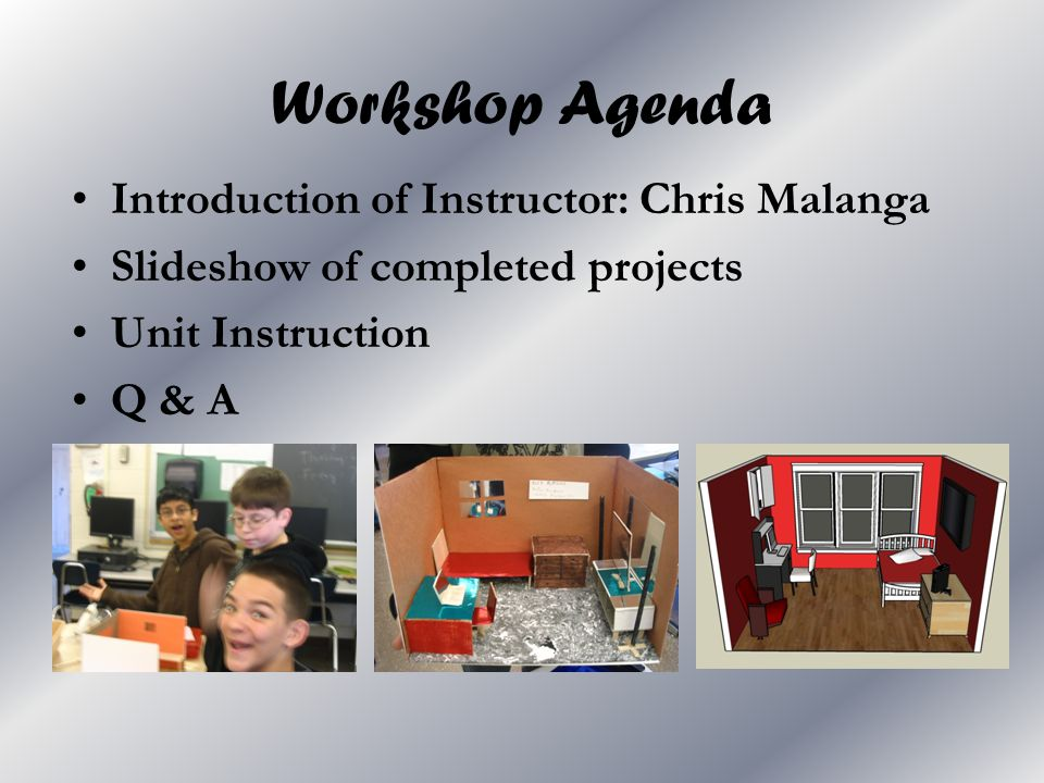 Workshop Agenda Introduction of Instructor: Chris Malanga Slideshow of completed projects Unit Instruction Q & A