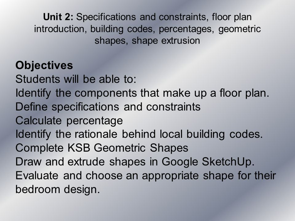 Unit 2: Specifications and constraints, floor plan introduction, building codes, percentages, geometric shapes, shape extrusion Objectives Students wi