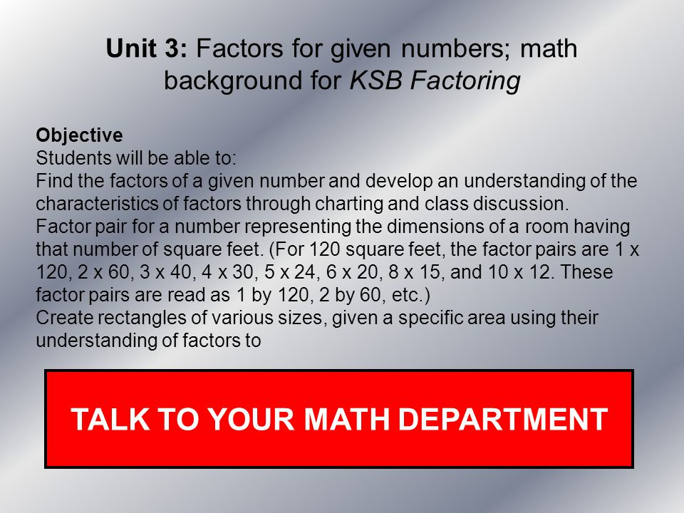 Unit 3: Factors for given numbers; math background for KSB Factoring Objective Students will be able to: Find the factors of a given number and develo