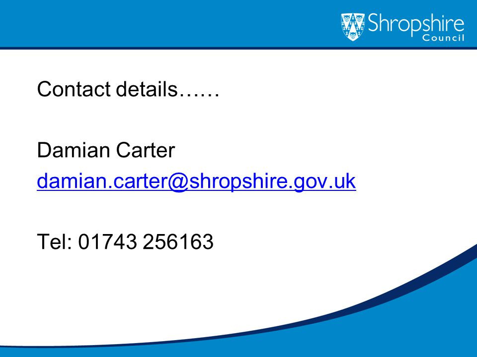 Contact details…… Damian Carter damian.carter@shropshire.gov.uk Tel: 01743 256163